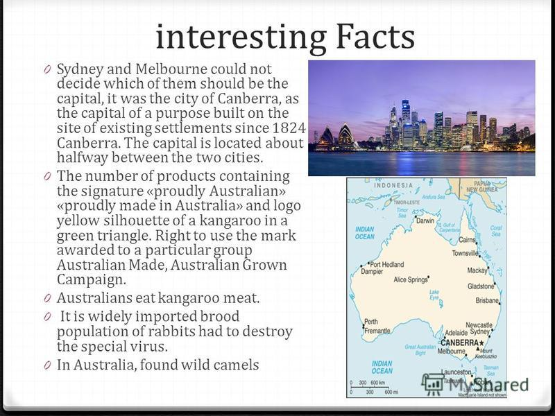 interesting Facts 0 Sydney and Melbourne could not decide which of them should be the capital, it was the city of Canberra, as the capital of a purpose built on the site of existing settlements since 1824 Canberra. The capital is located about halfwa