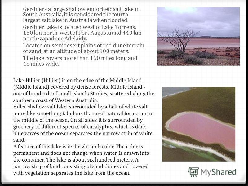 Gerdner - a large shallow endorheic salt lake in South Australia, it is considered the fourth largest salt lake in Australia when flooded. Gerdner Lake is located west of Lake Torrens, 150 km north-west of Port Augusta and 440 km north-zapadnee Adela