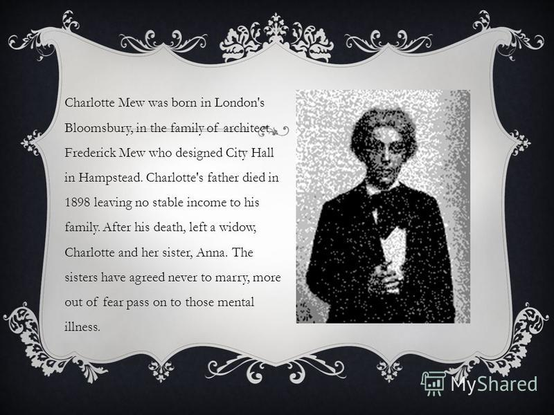 Charlotte Mew was born in London's Bloomsbury, in the family of architect Frederick Mew who designed City Hall in Hampstead. Charlotte's father died in 1898 leaving no stable income to his family. After his death, left a widow, Charlotte and her sist