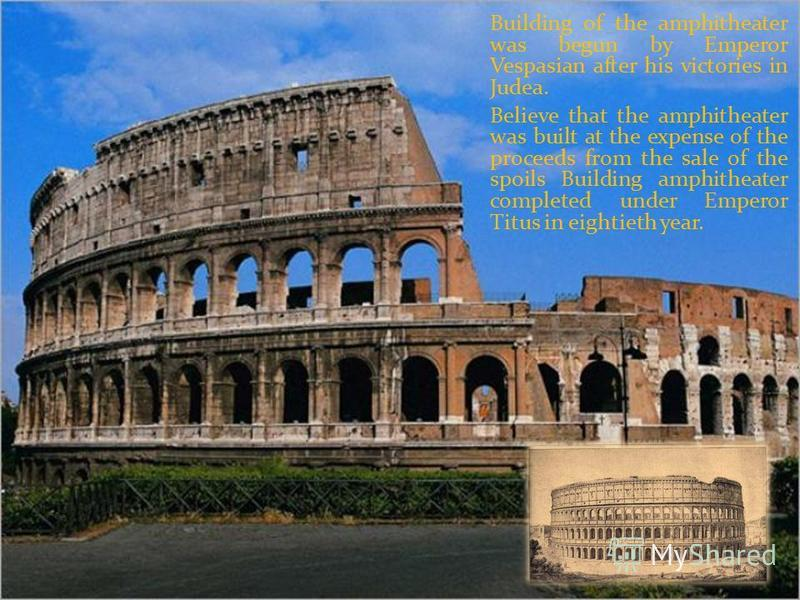 Building of the amphitheater was begun by Emperor Vespasian after his victories in Judea. Believe that the amphitheater was built at the expense of the proceeds from the sale of the spoils Building amphitheater completed under Emperor Titus in eighti