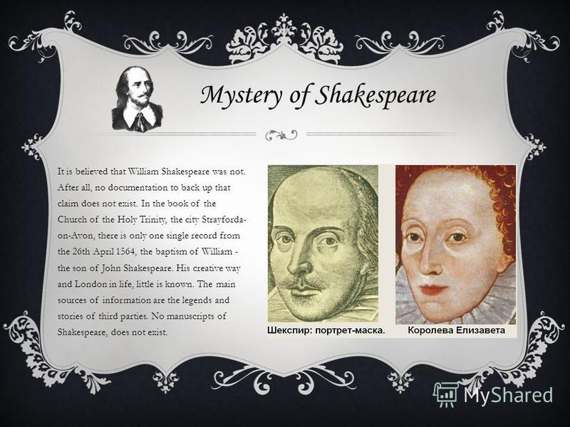 William Shakespeare is widely known in theatrical circles, but at the same time, he mysterious person. The story has a rather meager facts of his biography. Creativity and an outstanding literary life, shrouded in a veil of mystery.