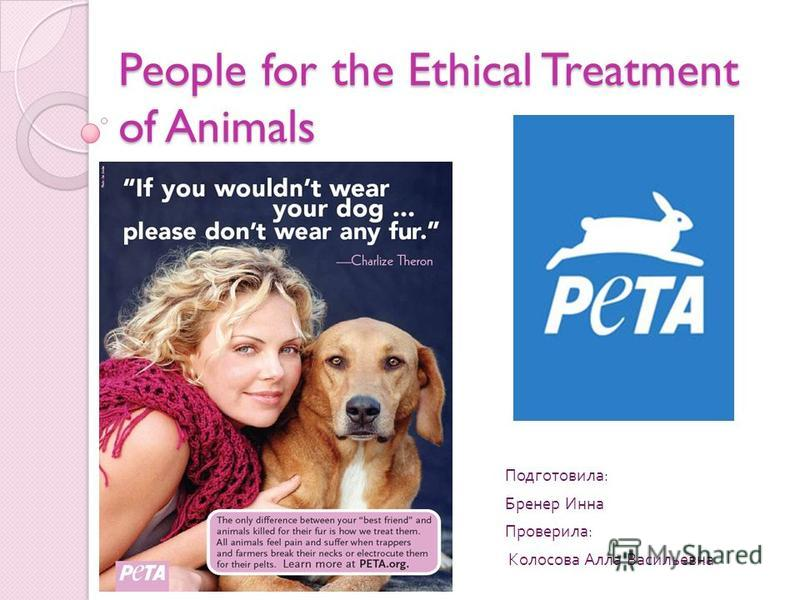 People for the Ethical Treatment of Animals Подготовила : Бренер Инна Проверила : Колосова Алла Васильевна