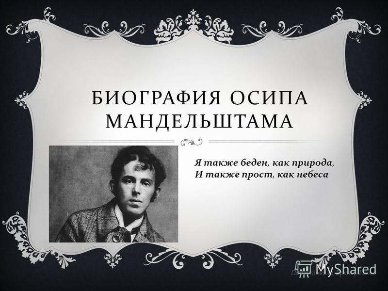 БИОГРАФИЯ ОСИПА МАНДЕЛЬШТАМА Подготовила Бренер Инна Я также беден, как природа, И также прост, как небеса