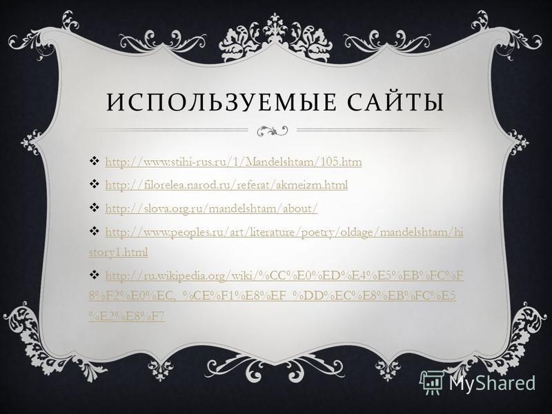 ИСПОЛЬЗУЕМЫЕ САЙТЫ http://www.stihi-rus.ru/1/Mandelshtam/105. htm http://filorelea.narod.ru/referat/akmeizm.html http://slova.org.ru/mandelshtam/about/ http://www.peoples.ru/art/literature/poetry/oldage/mandelshtam/hi story1. html http://www.peoples.
