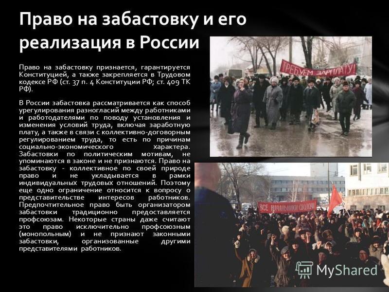 Право на забастовку признается, гарантируется Конституцией, а также закрепляется в Трудовом кодексе РФ (ст. 37 п. 4 Конституции РФ; ст. 409 ТК РФ). В России забастовка рассматривается как способ урегулирования разногласий между работниками и работода
