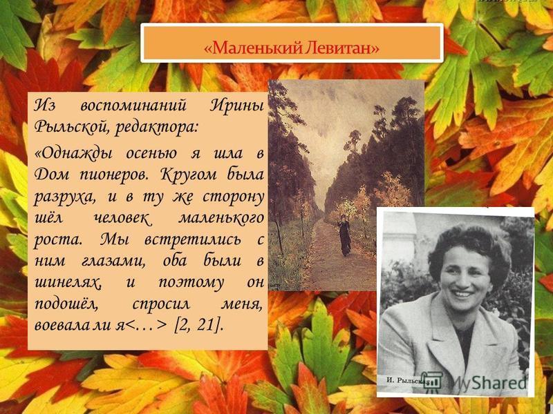 Из воспоминаний Ирины Рыльской, редактора: «Однажды осенью я шла в Дом пионеров. Кругом была разруха, и в ту же сторону шёл человек маленького роста. Мы встретились с ним глазами, оба были в шинелях, и поэтому он подошёл, спросил меня, воевала ли я [
