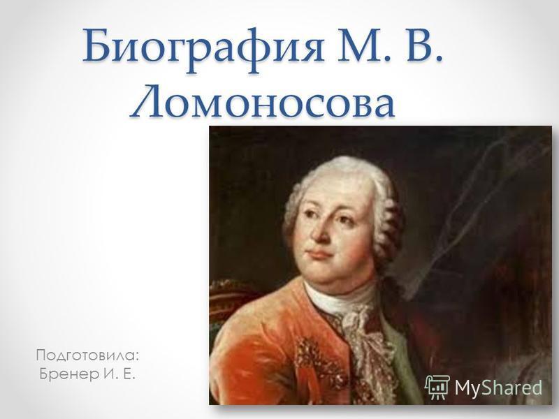 Биография М. В. Ломоносова Подготовила: Бренер И. Е.