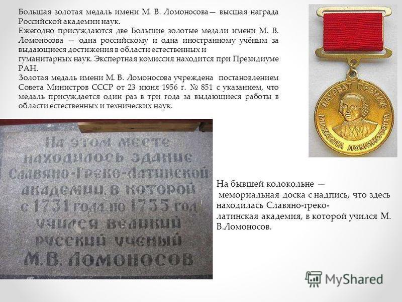 Большая золотая медаль имени М. В. Ломоносова высшая награда Российской академии наук. Ежегодно присуждаются две Большие золотые медали имени М. В. Ломоносова одна российскому и одна иностранному учёным за выдающиеся достижения в области естественных