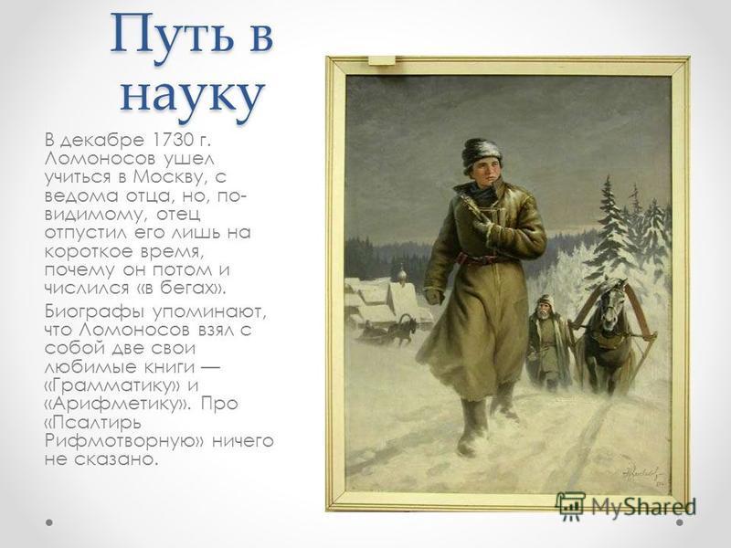 Путь в науку В декабре 1730 г. Ломоносов ушел учиться в Москву, с ведома отца, но, по- видимому, отец отпустил его лишь на короткое время, почему он потом и числился «в бегах». Биографы упоминают, что Ломоносов взял с собой две свои любимые книги «Гр