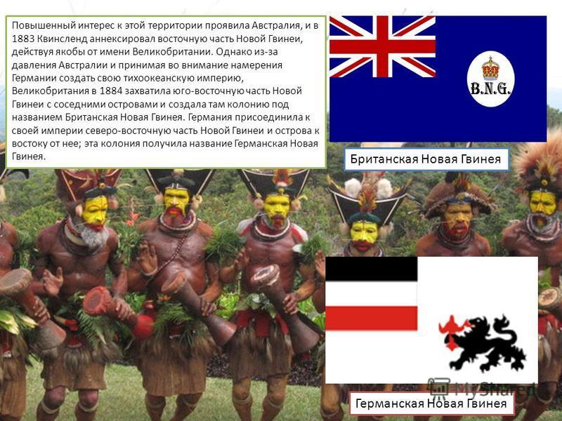 Повышенный интерес к этой территории проявила Австралия, и в 1883 Квинсленд аннексировал восточную часть Новой Гвинеи, действуя якобы от имени Великобритании. Однако из-за давления Австралии и принимая во внимание намерения Германии создать свою тихо