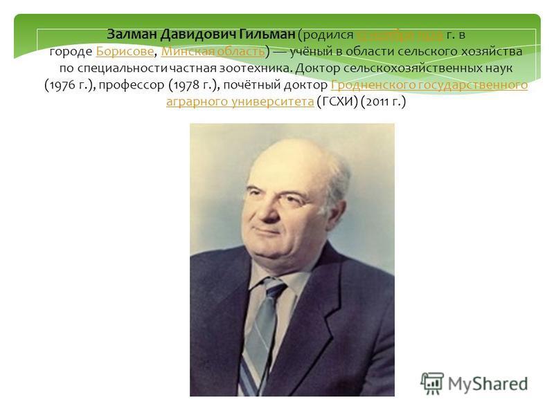 Залман Давидович Гильман (родился 17 ноября 1929 г. в городе Борисове, Минская область) учёный в области сельского хозяйства по специальности частная зоотехника. Доктор сельскохозяйственных наук (1976 г.), профессор (1978 г.), почётный доктор Гроднен