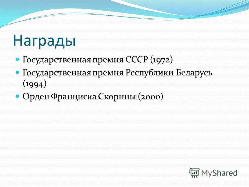 Награды Государственная премия СССР (1972) Государственная премия Республики Беларусь (1994) Орден Франциска Скорины (2000)