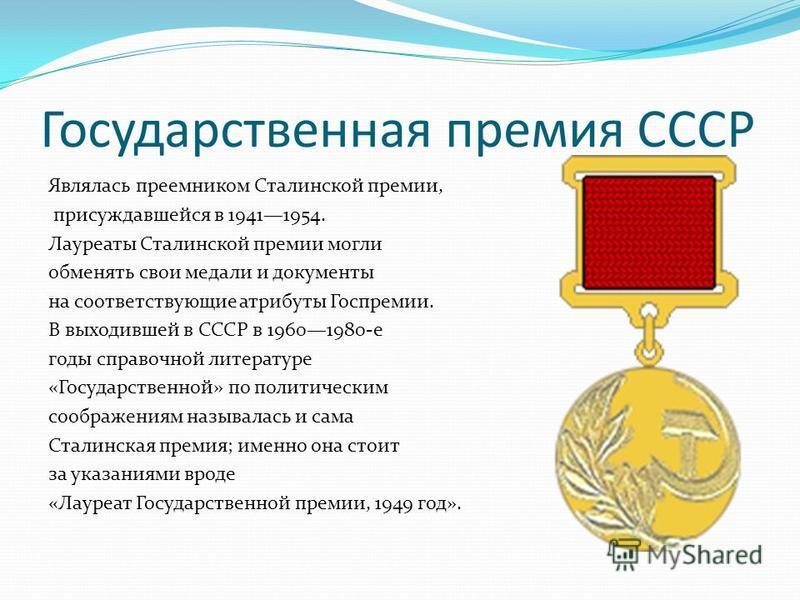 Государственная премия СССР Являлась преемником Сталинской премии, присуждавшейся в 19411954. Лауреаты Сталинской премии могли обменять свои медали и документы на соответствующие атрибуты Госпремии. В выходившей в СССР в 19601980-е годы справочной ли