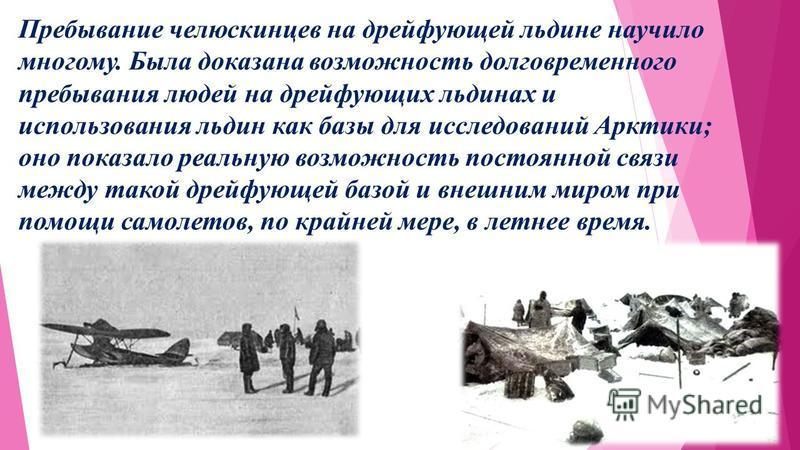 Пребывание челюскинцев на дрейфующей льдине научило многому. Была доказана возможность долговременного пребывания людей на дрейфующих льдинах и использования льдин как базы для исследований Арктики; оно показало реальную возможность постоянной связи