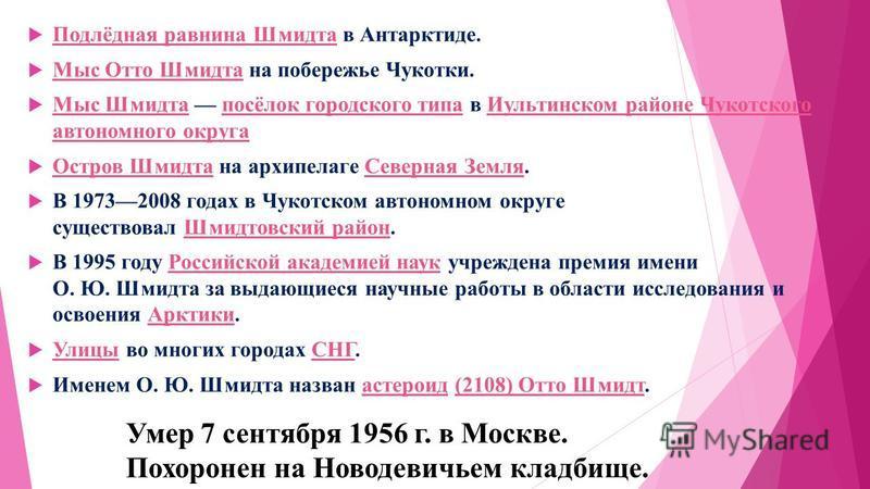 Умер 7 сентября 1956 г. в Москве. Похоронен на Новодевичьем кладбище. Подлёдная равнина Шмидта в Антарктиде. Подлёдная равнина Шмидта Мыс Отто Шмидта на побережье Чукотки. Мыс Отто Шмидта Мыс Шмидта посёлок городского типа в Иультинском районе Чукотс