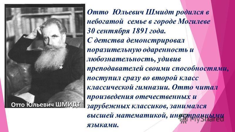 Отто Юльевич Шмидт родился в небогатой семье в городе Могилеве 30 сентября 1891 года. С детства демонстрировал поразительную одаренность и любознательность, удивив преподавателей своими способностями, поступил сразу во второй класс классической гимна