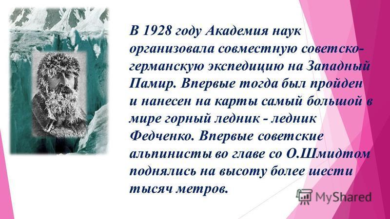 В 1928 году Академия наук организовала совместную советско- германскую экспедицию на Западный Памир. Впервые тогда был пройден и нанесен на карты самый большой в мире горный ледник - ледник Федченко. Впервые советские альпинисты во главе со О.Шмидтом