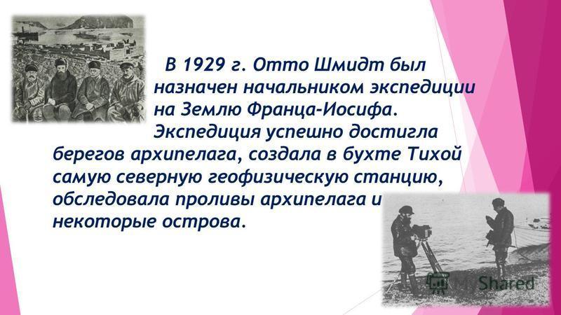 В 1929 г. Отто Шмидт был назначен начальником экспедиции на Землю Франца-Иосифа. Экспедиция успешно достигла берегов архипела га, создала в бухте Тихой самую северную геофизическую станцию, обследовала проливы архипела га и некоторые острова.
