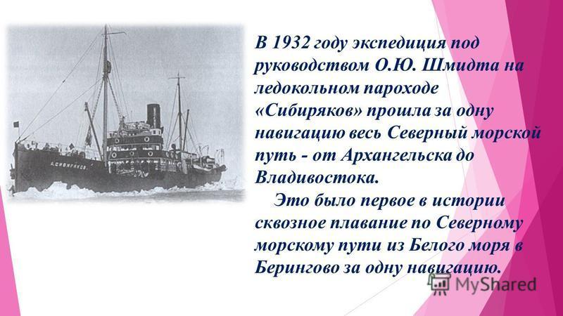В 1932 году экспедиция под руководством О.Ю. Шмидта на ледокольном пароходе «Сибиряков» прошла за одну навигацию весь Северный морской путь - от Архангельска до Владивостока. Это было первое в истории сквозное плавание по Северному морскому пути из Б
