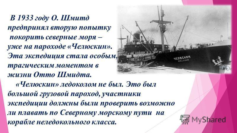 В 1933 году О. Шмитд предпринял вторую попытку покорить северные моря – уже на пароходе «Челюскин». Эта экспедиция стала особым, тра гическим моментом в жизни Отто Шмидта. «Челюскин» ледоколом не был. Это был большой грузовой пароход, участники экспе