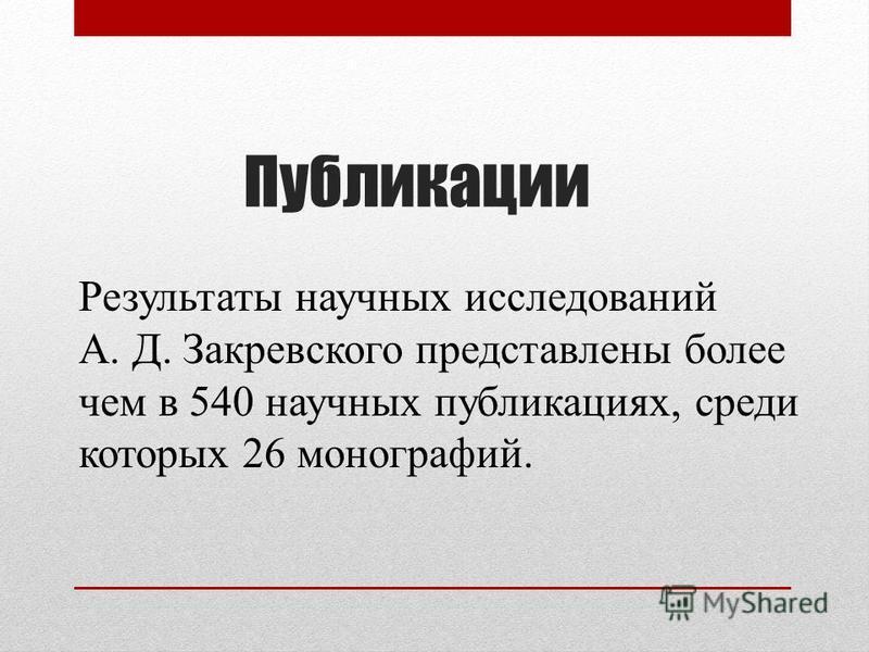 Публикации Результаты научных исследований А. Д. Закревского представлены более чем в 540 научных публикациях, среди которых 26 монографий.