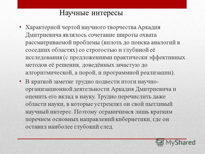 Характерной чертой научного творчества Аркадия Дмитриевича являлось сочетание широты охвата рассматриваемой проблемы (вплоть до поиска аналогий в соседних областях) со строгостью и глубиной её исследования (с предложениями практически эффективных мет