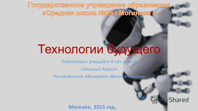 Технологии будущего Подготовил учащийся 8 «Б» класса Савицкий Кирилл Руководитель Макаревич Ирина Ивановна