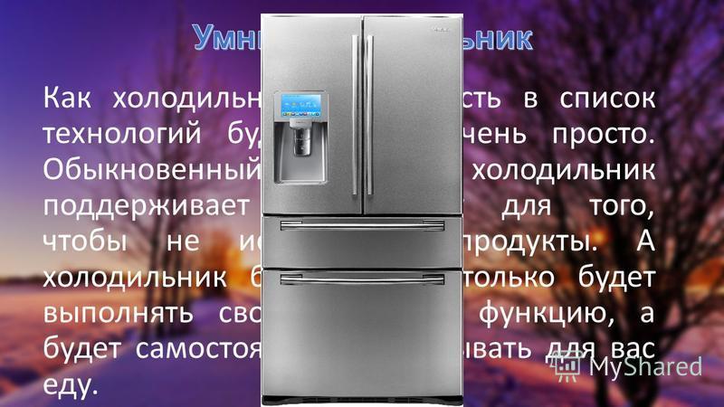 Как холодильник мог попасть в список технологий будущего? А очень просто. Обыкновенный холодильник поддерживает температуру для того, чтобы не испортились продукты. А холодильник будущего не только будет выполнять свою основную функцию, а будет самос