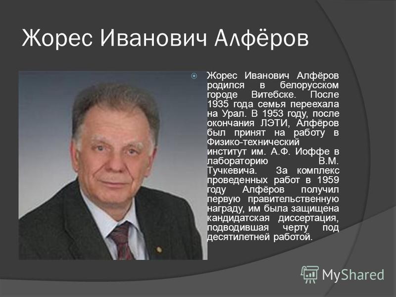 Жорес Иванович Алфёров Жорес Иванович Алфёров родился в белорусском городе Витебске. После 1935 года семья переехала на Урал. В 1953 году, после окончания ЛЭТИ, Алфёров был принят на работу в Физико-технический институт им. А.Ф. Иоффе в лабораторию В