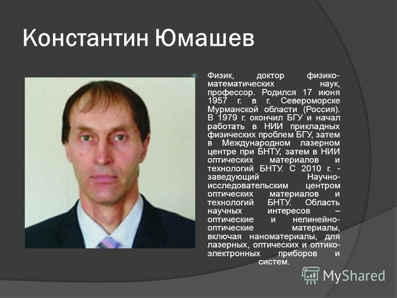 Константин Юмашев Физик, доктор физико- математических наук, профессор. Родился 17 июня 1957 г. в г. Североморске Мурманской области (Россия). В 1979 г. окончил БГУ и начал работать в НИИ прикладных физических проблем БГУ, затем в Международном лазер
