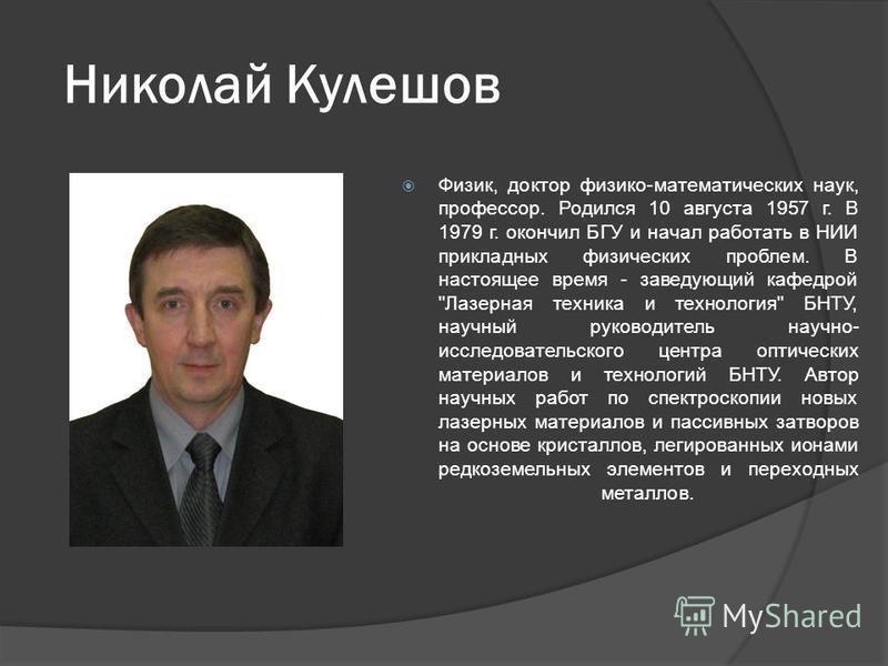 Николай Кулешов Физик, доктор физико-математических наук, профессор. Родился 10 августа 1957 г. В 1979 г. окончил БГУ и начал работать в НИИ прикладных физических проблем. В настоящее время - заведующий кафедрой