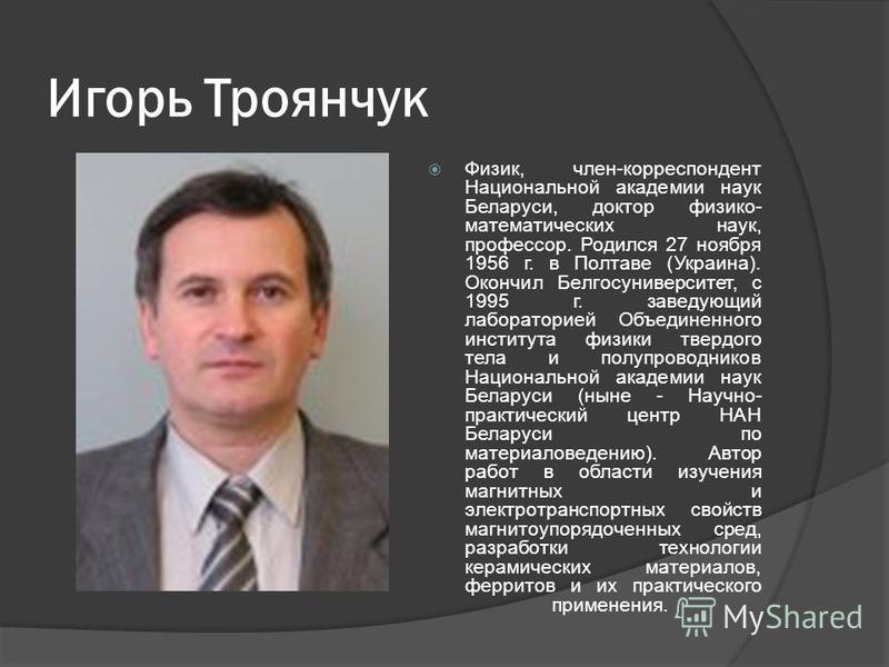 Игорь Троянчук Физик, член-корреспондент Национальной академии наук Беларуси, доктор физико- математических наук, профессор. Родился 27 ноября 1956 г. в Полтаве (Украина). Окончил Белгосуниверситет, с 1995 г. заведующий лабораторией Объединенного инс