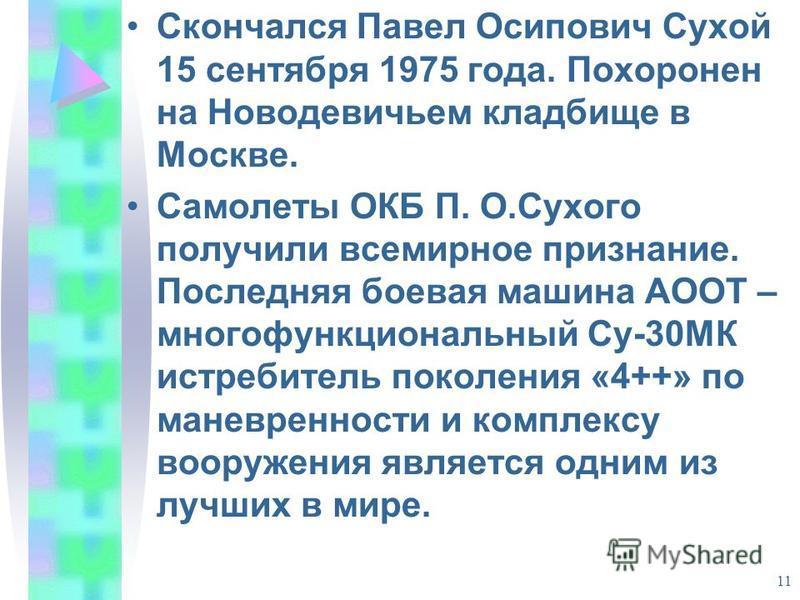 11 Скончался Павел Осипович Сухой 15 сентября 1975 года. Похоронен на Новодевичьем кладбище в Москве. Самолеты ОКБ П. О.Сухого получили всемирное признание. Последняя боевая машина АООТ – многофункциональный Су-30МК истребитель поколения «4++» по ман