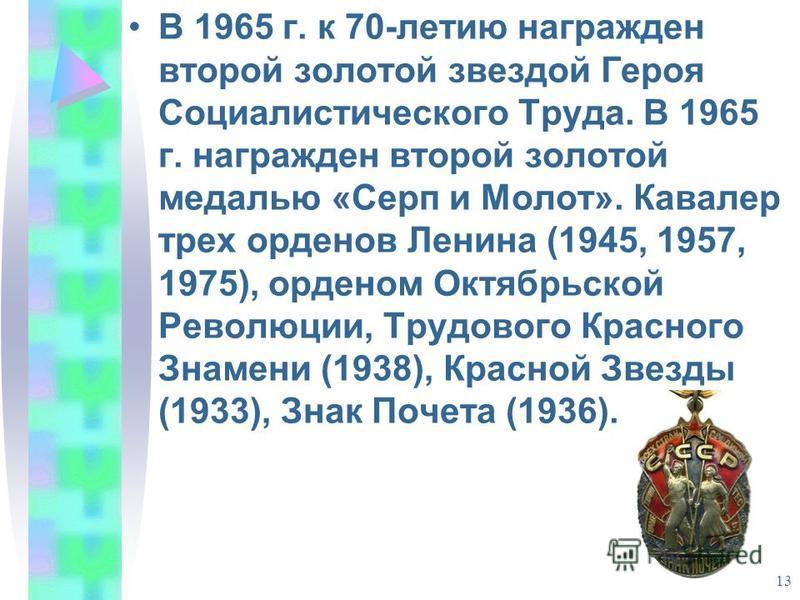 13 В 1965 г. к 70-летию награжден второй золотой звездой Героя Социалистического Труда. В 1965 г. награжден второй золотой медалью «Серп и Молот». Кавалер трех орденов Ленина (1945, 1957, 1975), орденом Октябрьской Революции, Трудового Красного Знаме
