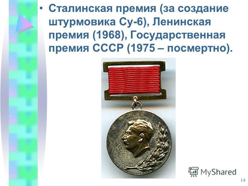 14 Сталинская премия (за создание штурмовика Су-6), Ленинская премия (1968), Государственная премия СССР (1975 – посмертно).