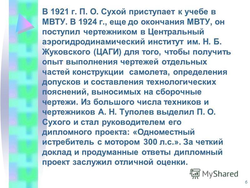6 В 1921 г. П. О. Сухой приступает к учебе в МВТУ. В 1924 г., еще до окончания МВТУ, он поступил чертежником в Центральный аэрогидродинамический институт им. Н. Б. Жуковского (ЦАГИ) для того, чтобы получить опыт выполнения чертежей отдельных частей к