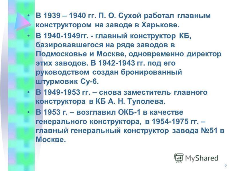 9 В 1939 – 1940 гг. П. О. Сухой работал главным конструктором на заводе в Харькове. В 1940-1949 гг. - главный конструктор КБ, базировавшегося на ряде заводов в Подмосковье и Москве, одновременно директор этих заводов. В 1942-1943 гг. под его руководс