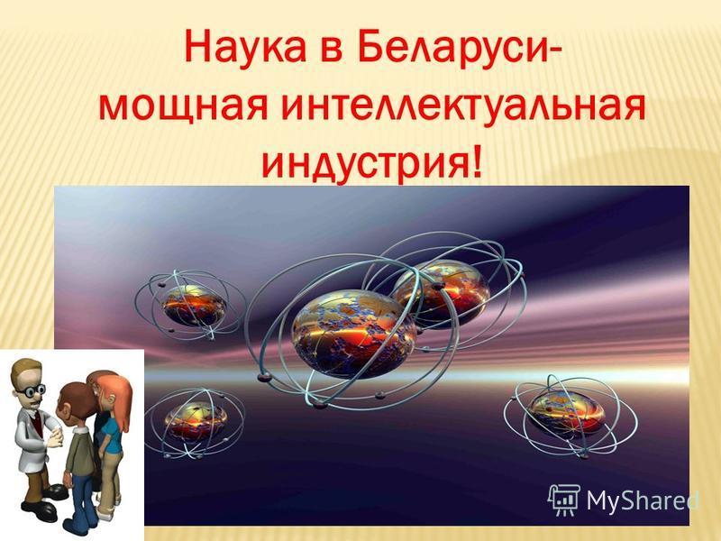 Наука в Беларуси- мощная интеллектуальная индустрия!