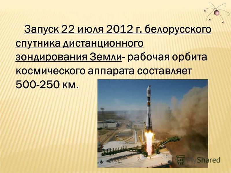 Запуск 22 июля 2012 г. белорусского спутника дистанционного зондирования Земли- рабочая орбита космического аппарата составляет 500-250 км.