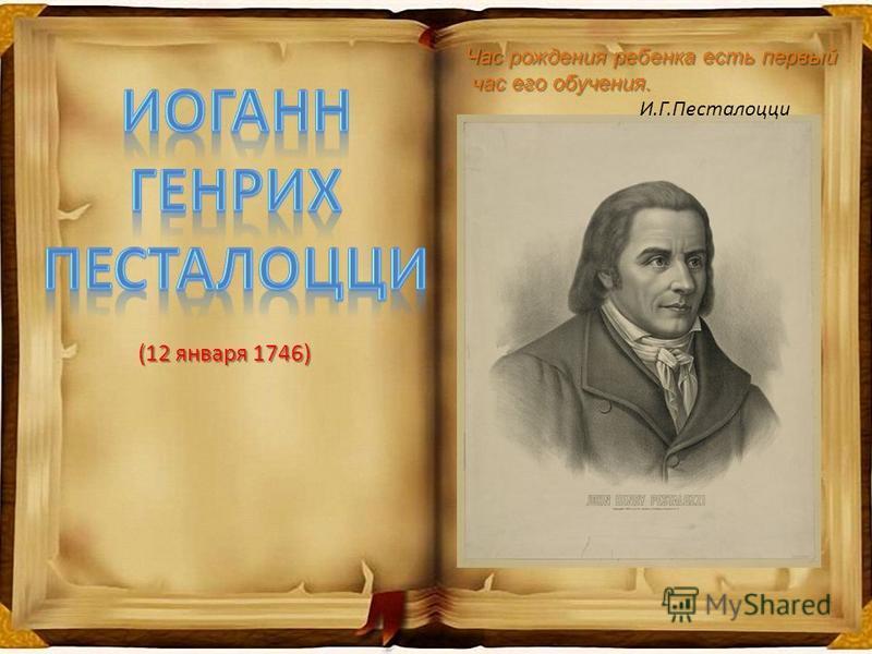 (12 января 1746) (12 января 1746) Час рождения ребенка есть первый час его обучения. час его обучения. И.Г.Песталоцци