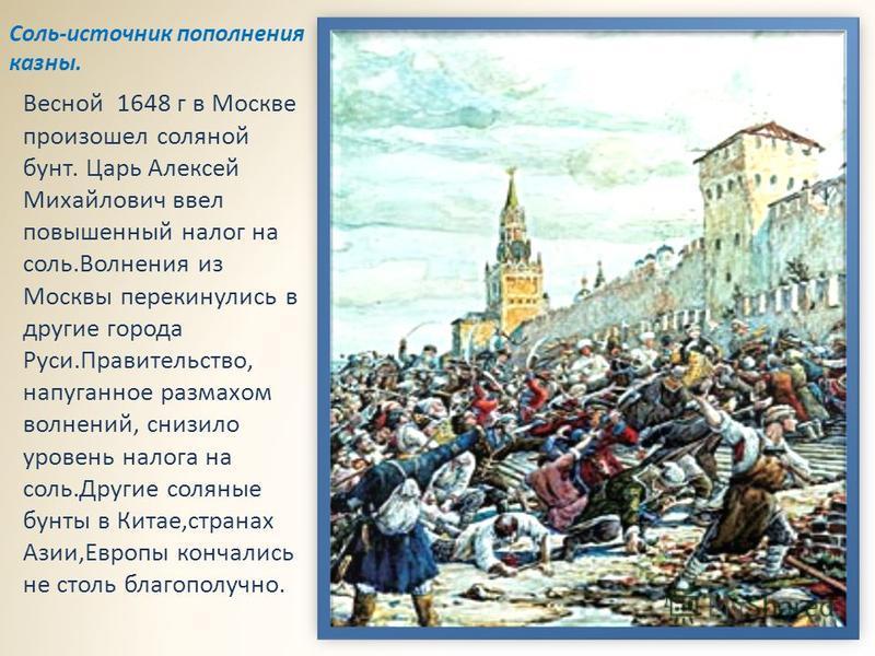 Весной 1648 г в Москве произошел соляной бунт. Царь Алексей Михайлович ввел повышенный налог на соль.Волнения из Москвы перекинулись в другие города Руси.Правительство, напуганное размахом волнений, снизило уровень налога на соль.Другие соляные бунты