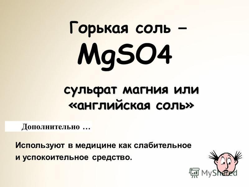Горькая соль – MgSO 4 Используют в медицине как слабительное и успокоительное средство. Дополнительно … сульфат магния или «английская соль»