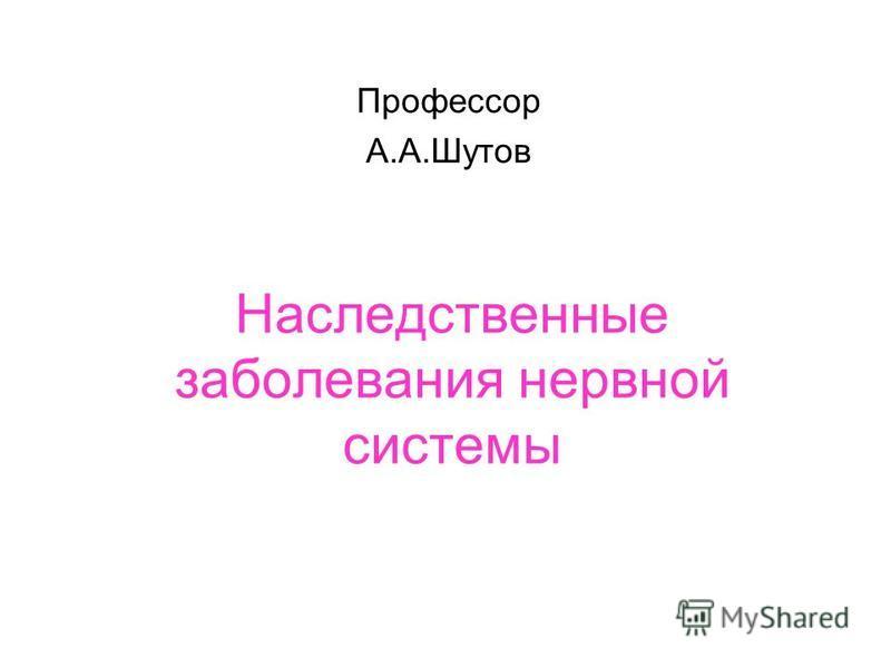 Наследственные заболевания нервной системы Профессор А.А.Шутов