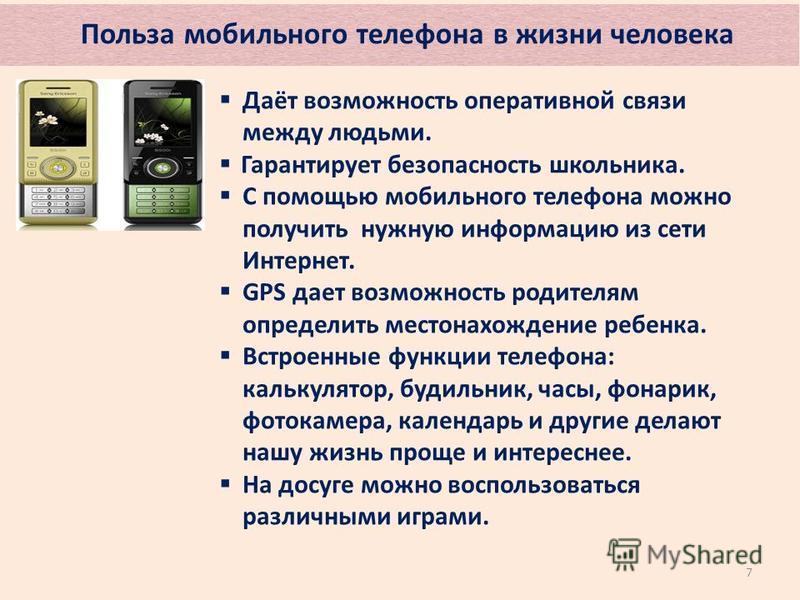 Польза мобильного телефона в жизни человека 7 Даёт возможность оперативной связи между людьми. Гарантирует безопасность школьника. С помощью мобильного телефона можно получить нужную информацию из сети Интернет. GPS дает возможность родителям определ