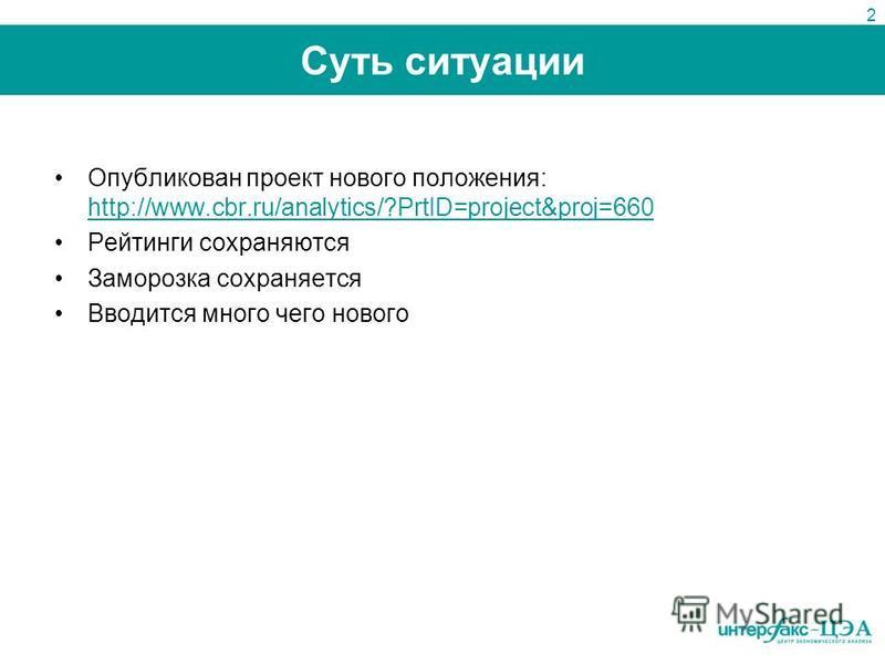 Суть ситуации Опубликован проект нового положения: http://www.cbr.ru/analytics/?PrtID=project&proj=660 http://www.cbr.ru/analytics/?PrtID=project&proj=660 Рейтинги сохраняются Заморозка сохраняется Вводится много чего нового 2