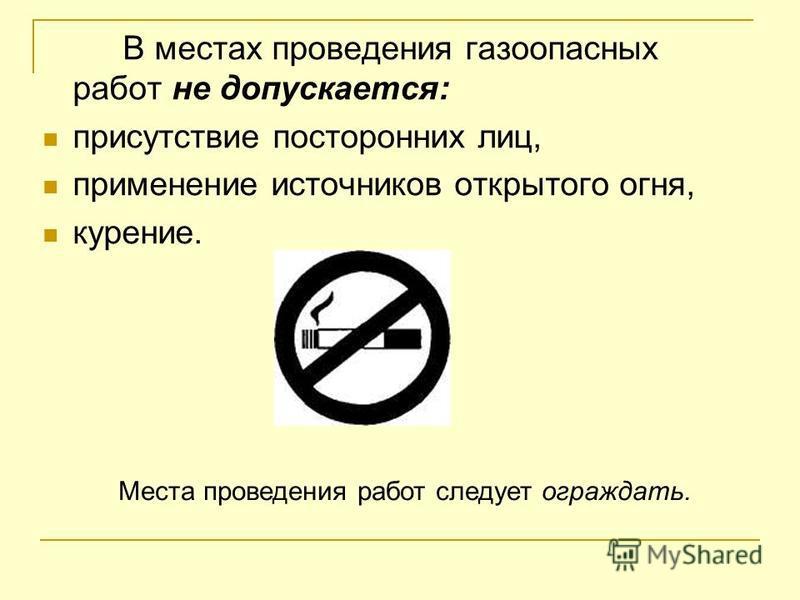 В местах проведения газоопасных работ не допускается: присутствие посторонних лиц, применение источников открытого огня, курение. Места проведения работ следует ограждать.