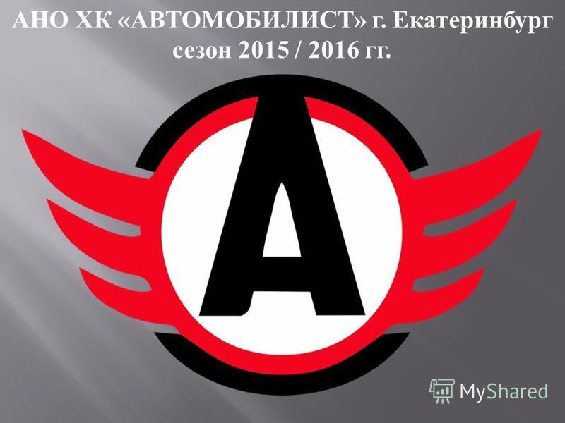 АНО ХК « АВТОМОБИЛИСТ » г. Екатеринбург сезон 2015 / 2016 гг.