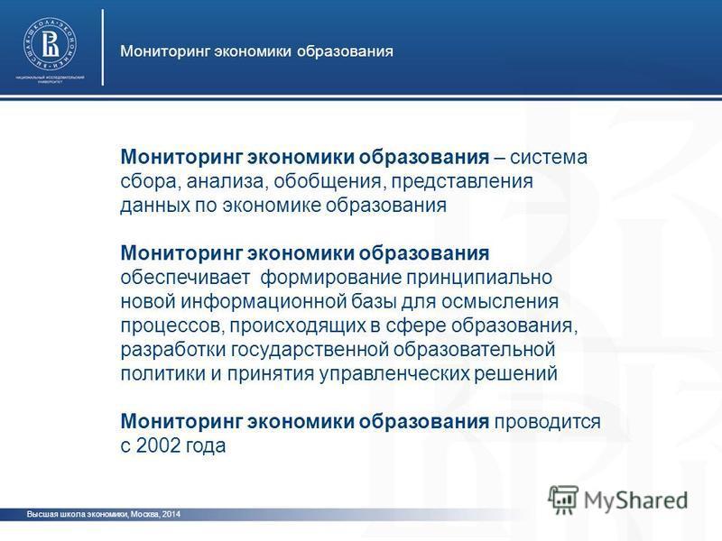 Высшая школа экономики, Москва, 2014 Мониторинг экономики образования Мониторинг экономики образования – система сбора, анализа, обобщения, представления данных по экономике образования Мониторинг экономики образования обеспечивает формирование принц