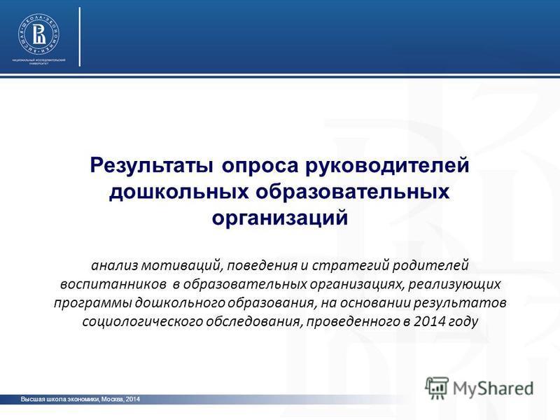 Высшая школа экономики, Москва, 2014 Результаты опроса руководителей дошкольных образовательных организаций анализ мотиваций, поведения и стратегий родителей воспитанников в образовательных организациях, реализующих программы дошкольного образования,