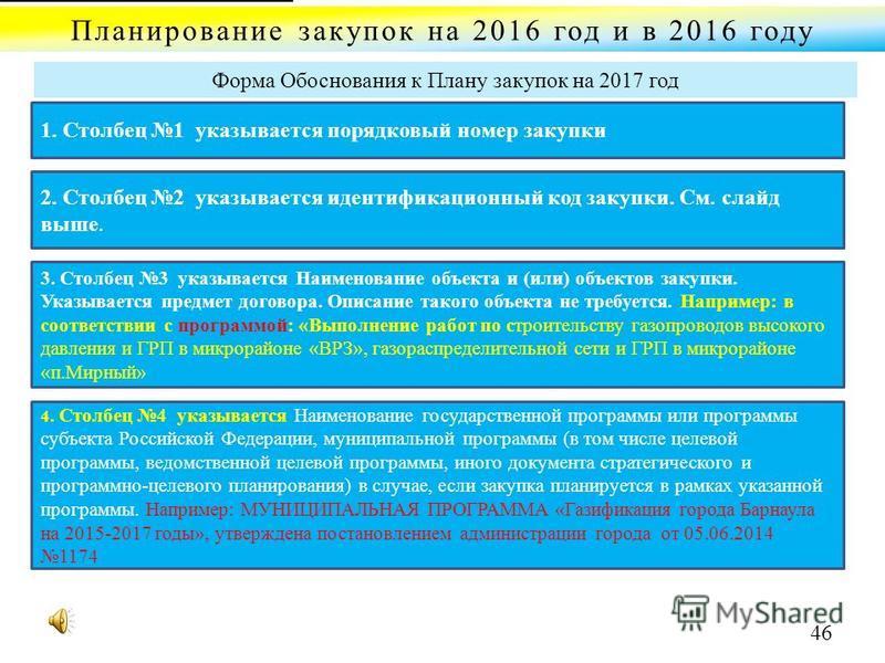 Планирование закупок на 2016 год и в 2016 году Форма Обоснования к Плану закупок на 2017 год 1. Столбец 1 указывается порядковый номер закупки 2. Столбец 2 указывается идентификационный код закупки. См. слайд выше. 3. Столбец 3 указывается Наименован